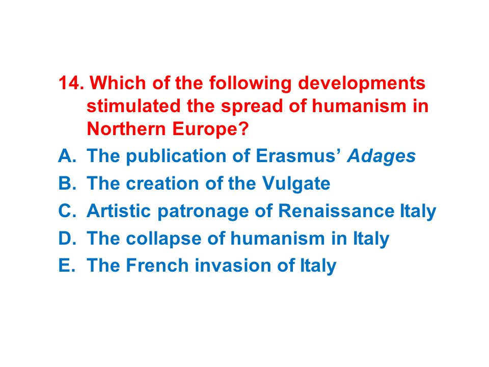 14. Which of the following developments stimulated the spread of humanism in Northern Europe