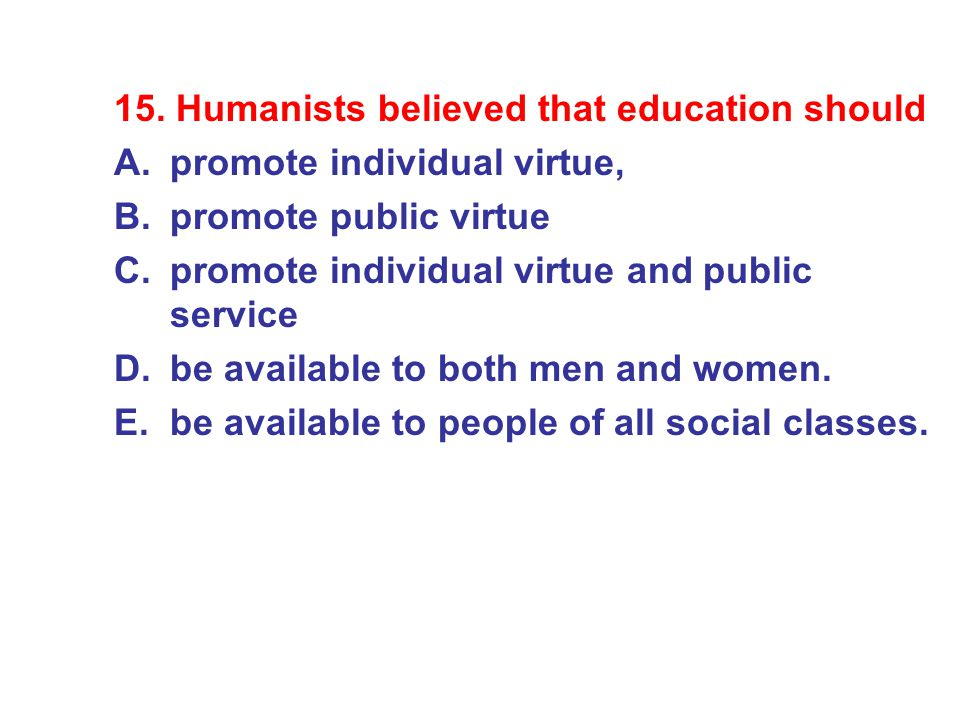 15. Humanists believed that education should