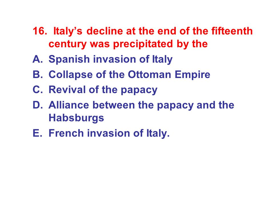 16. Italy's decline at the end of the fifteenth century was precipitated by the