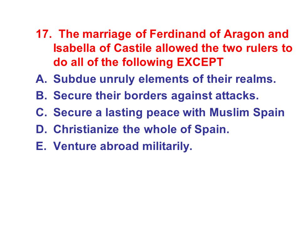 17. The marriage of Ferdinand of Aragon and Isabella of Castile allowed the two rulers to do all of the following EXCEPT