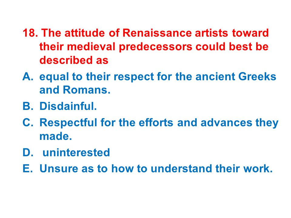 18. The attitude of Renaissance artists toward their medieval predecessors could best be described as