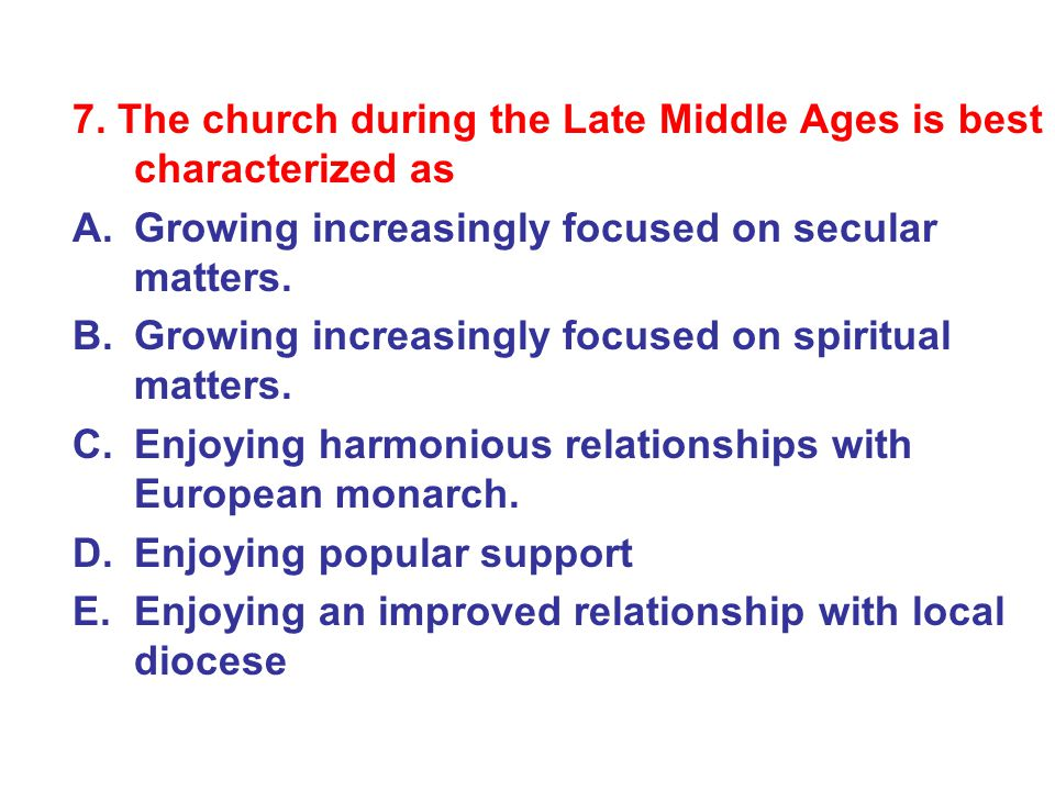 7. The church during the Late Middle Ages is best characterized as