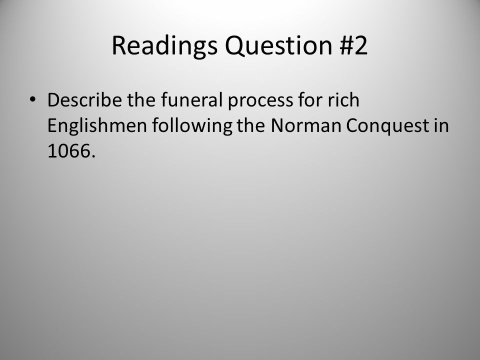 Readings Question #2 Describe the funeral process for rich Englishmen following the Norman Conquest in 1066.