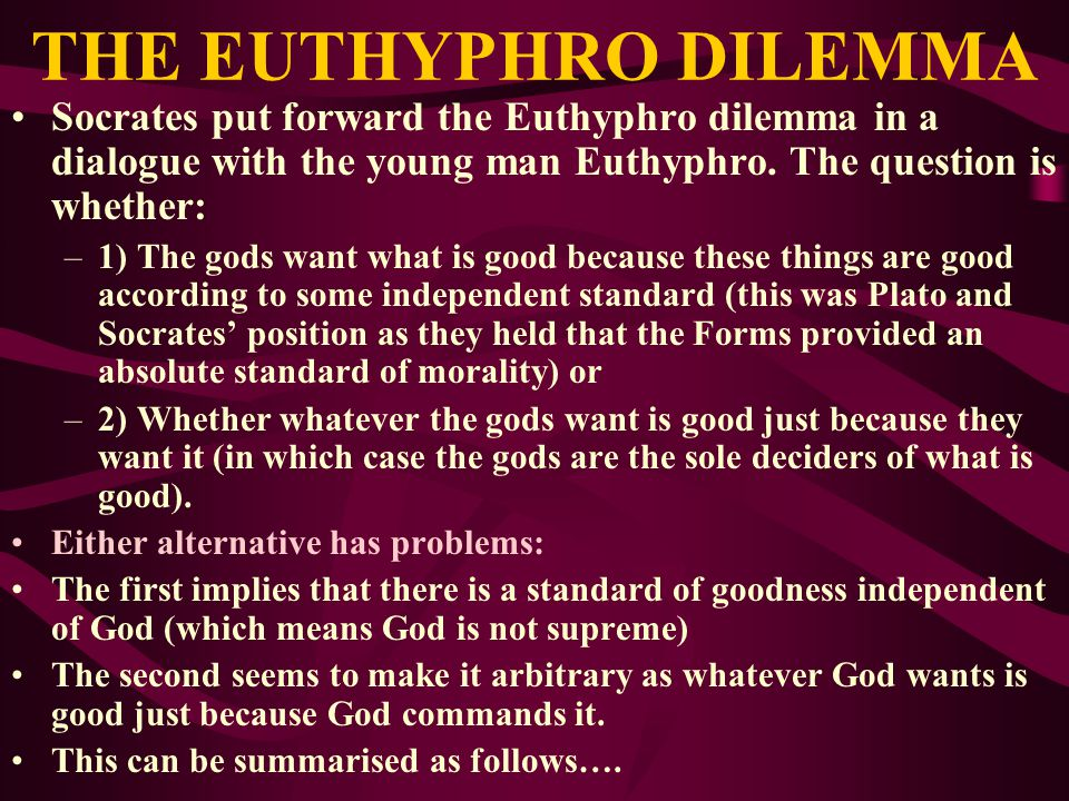 THE EUTHYPHRO DILEMMA Socrates put forward the Euthyphro dilemma in a dialogue with the young man Euthyphro. The question is whether: