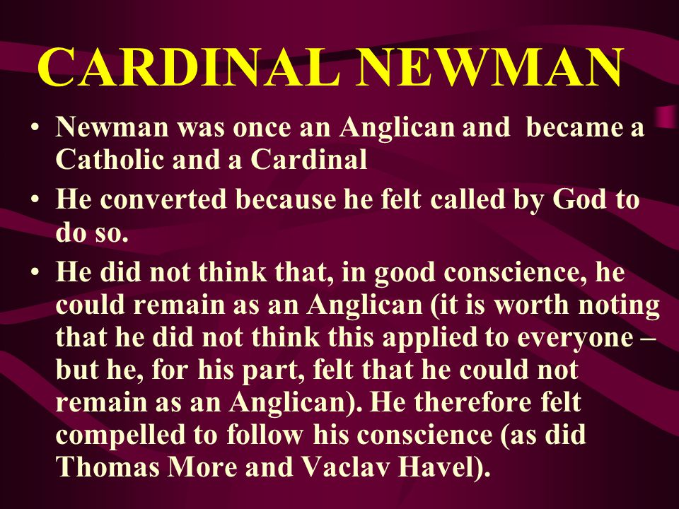 CARDINAL NEWMAN Newman was once an Anglican and became a Catholic and a Cardinal. He converted because he felt called by God to do so.