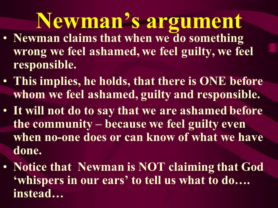 Newman's argument Newman claims that when we do something wrong we feel ashamed, we feel guilty, we feel responsible.
