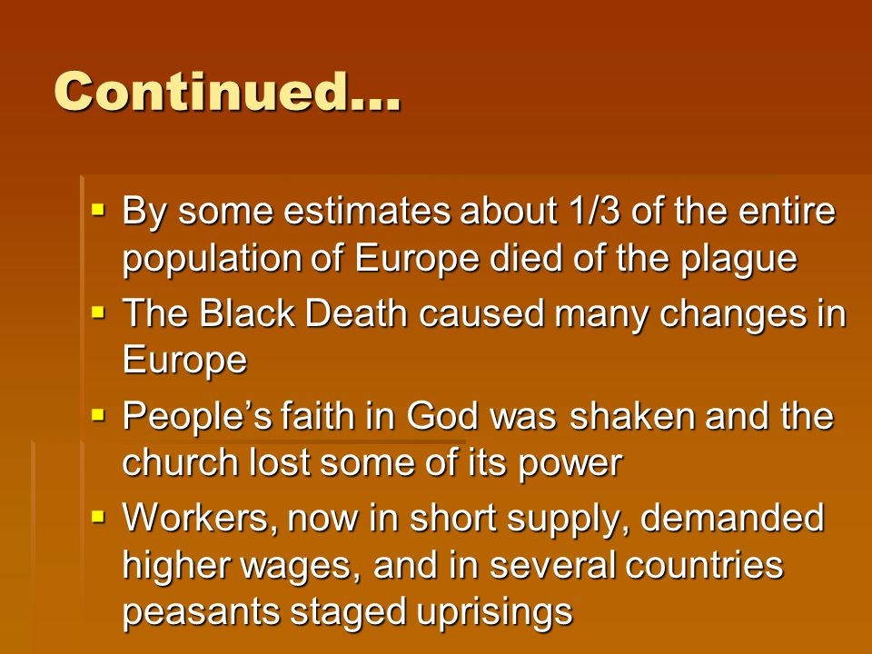 Continued… By some estimates about 1/3 of the entire population of Europe died of the plague. The Black Death caused many changes in Europe.