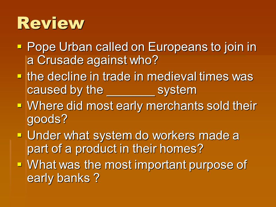 Review Pope Urban called on Europeans to join in a Crusade against who the decline in trade in medieval times was caused by the _______ system.