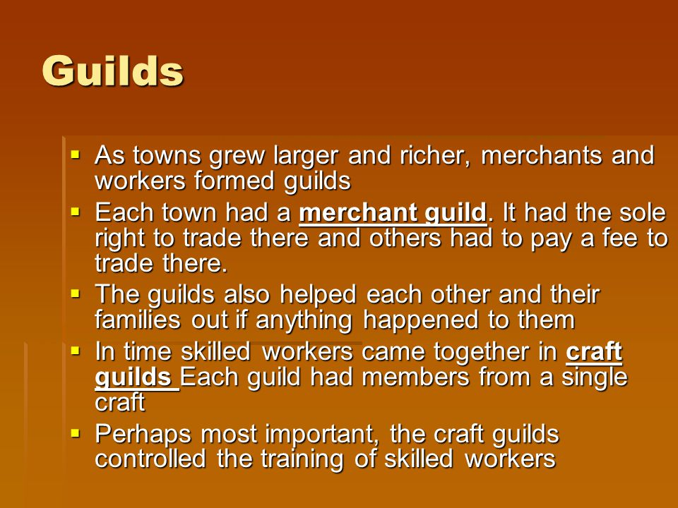 Guilds As towns grew larger and richer, merchants and workers formed guilds.