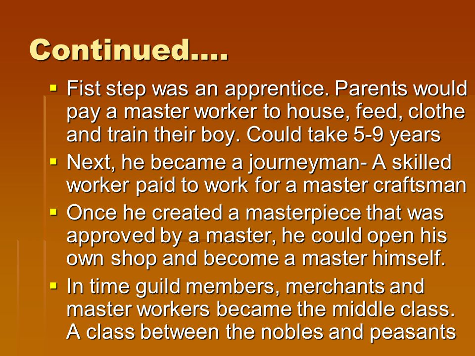 Continued…. Fist step was an apprentice. Parents would pay a master worker to house, feed, clothe and train their boy. Could take 5-9 years.