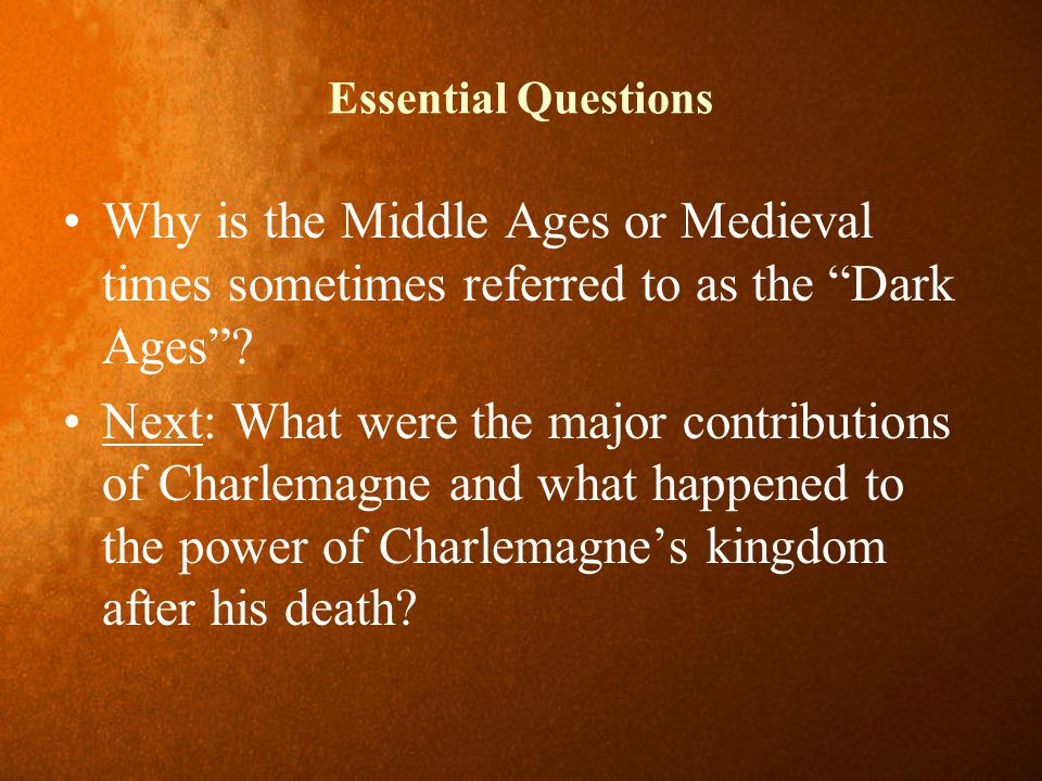 Essential Questions Why is the Middle Ages or Medieval times sometimes referred to as the Dark Ages