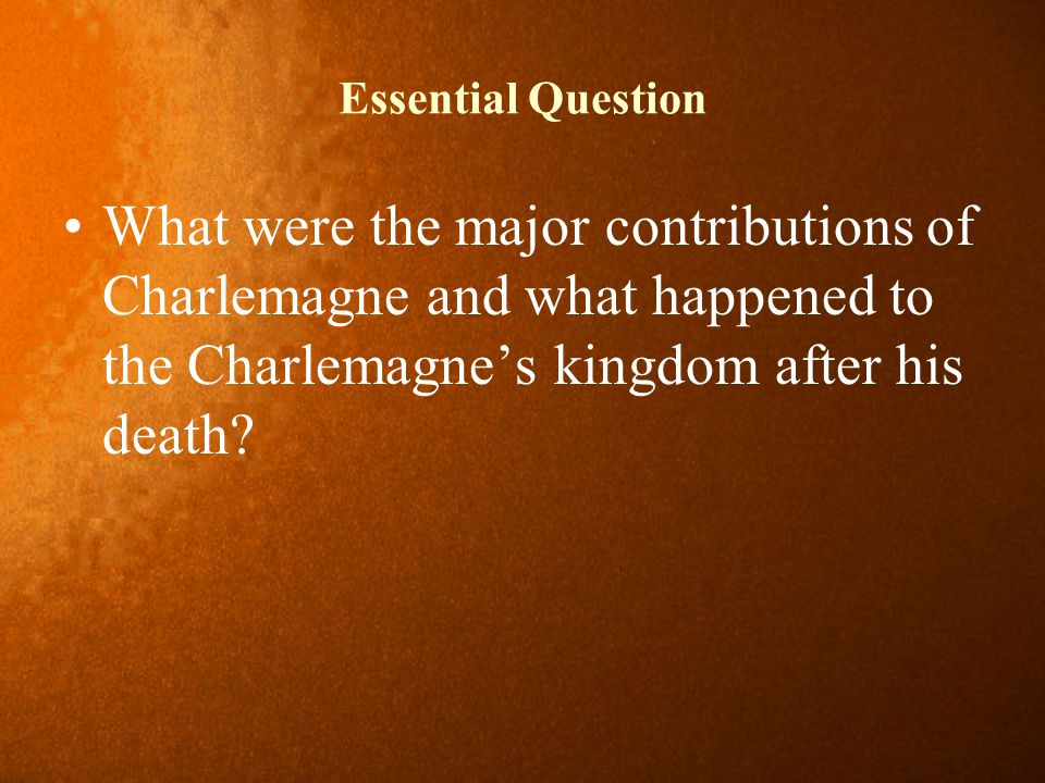 Essential Question What were the major contributions of Charlemagne and what happened to the Charlemagne's kingdom after his death