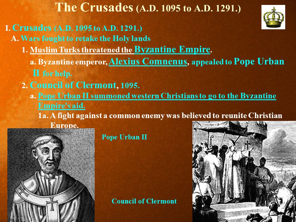 The Crusades (A.D. 1095 to A.D. 1291.) I. Crusades (A.D. 1095 to A.D. 1291.) A. Wars fought to retake the Holy lands.