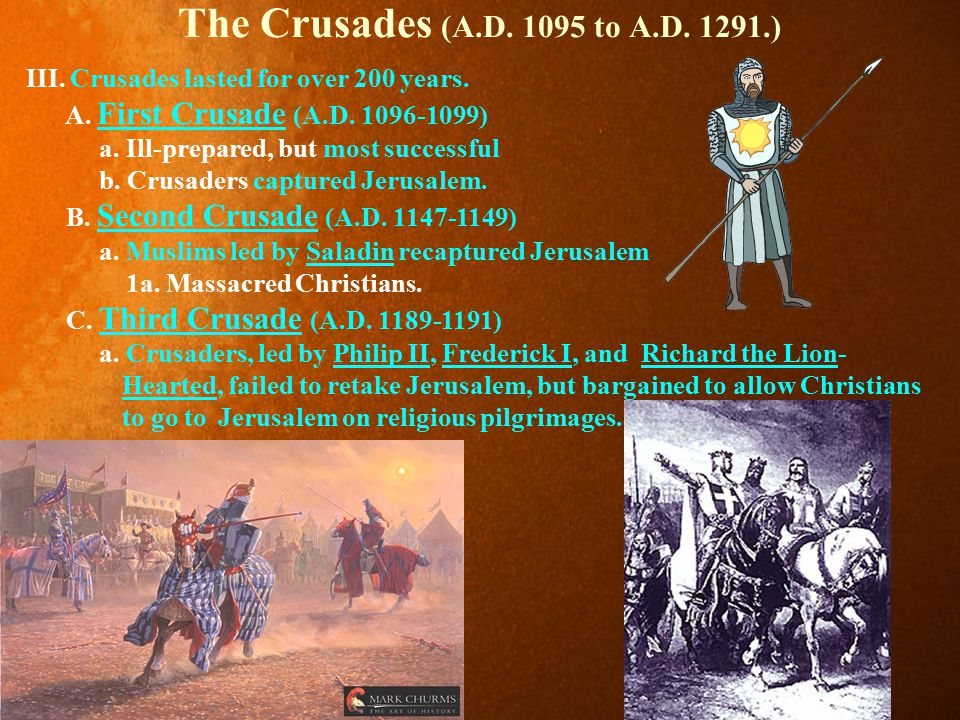 The Crusades (A.D. 1095 to A.D. 1291.) III. Crusades lasted for over 200 years. A. First Crusade (A.D. 1096-1099)
