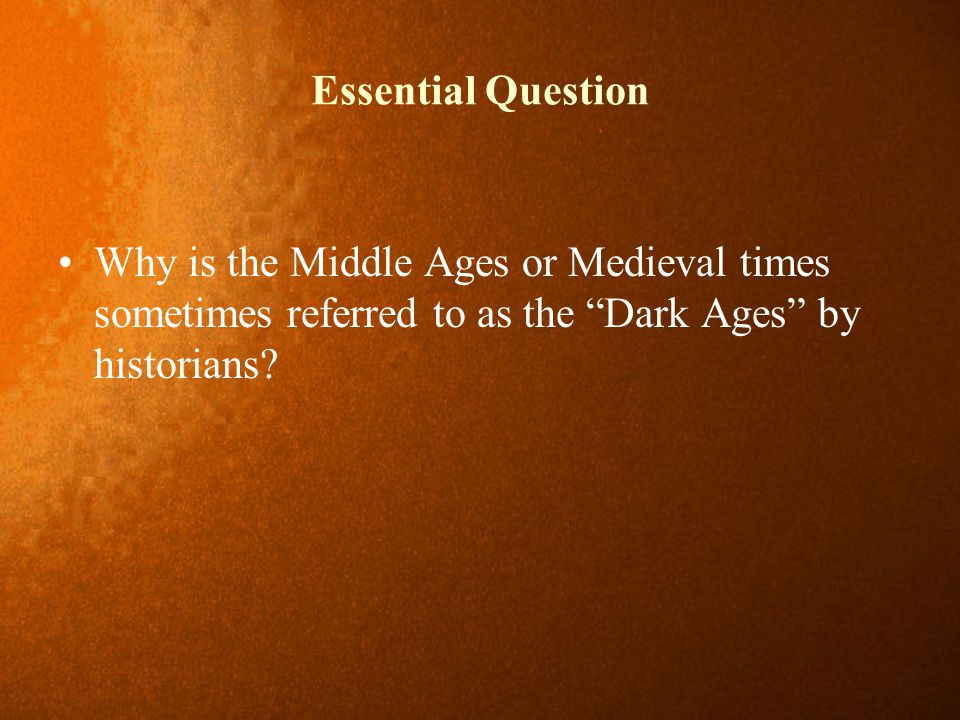 Essential Question Why is the Middle Ages or Medieval times sometimes referred to as the Dark Ages by historians