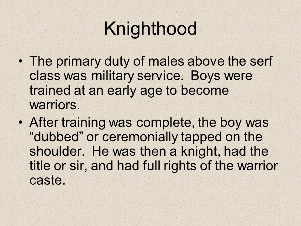 Knighthood The primary duty of males above the serf class was military service. Boys were trained at an early age to become warriors.