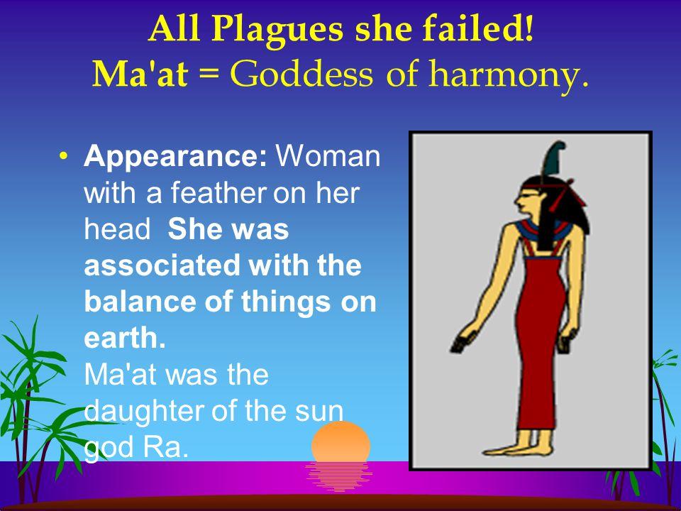 All Plagues she failed! Ma at = Goddess of harmony.