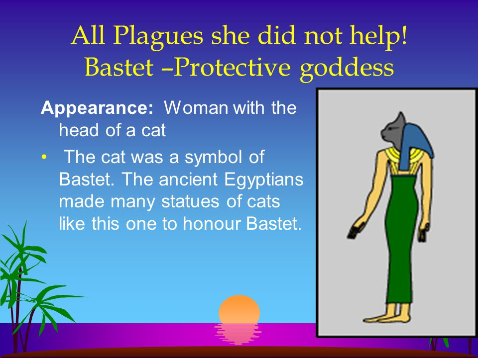 All Plagues she did not help! Bastet –Protective goddess