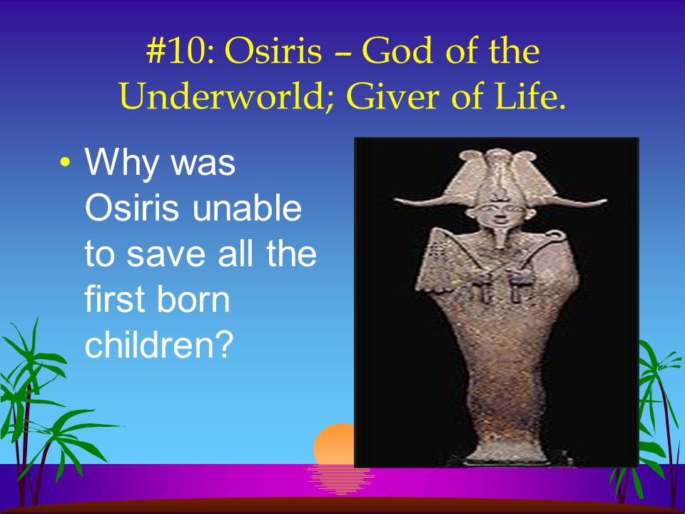 #10: Osiris – God of the Underworld; Giver of Life.