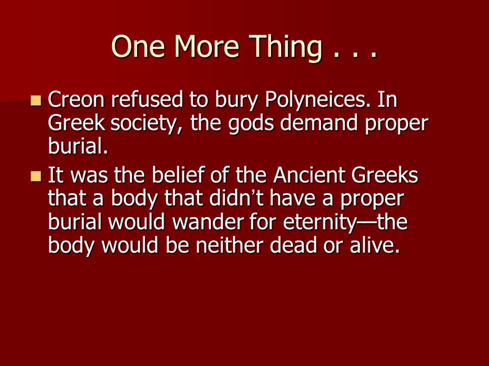 One More Thing . . . Creon refused to bury Polyneices. In Greek society, the gods demand proper burial.