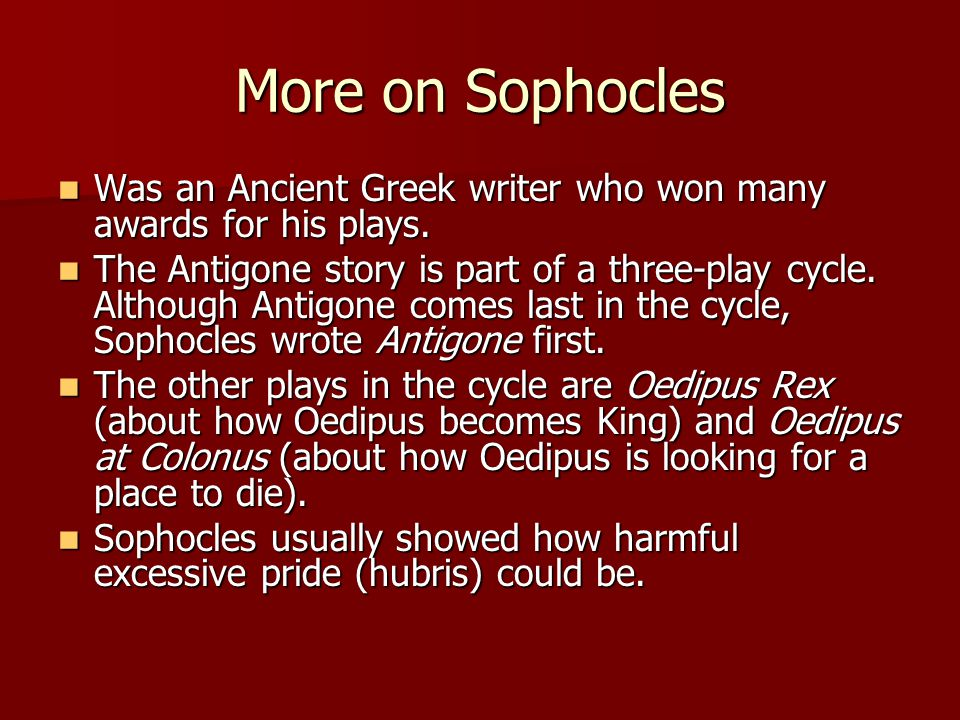 More on Sophocles Was an Ancient Greek writer who won many awards for his plays.