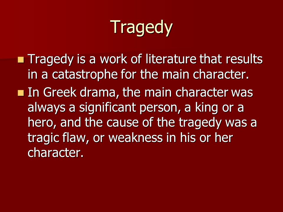 Tragedy Tragedy is a work of literature that results in a catastrophe for the main character.