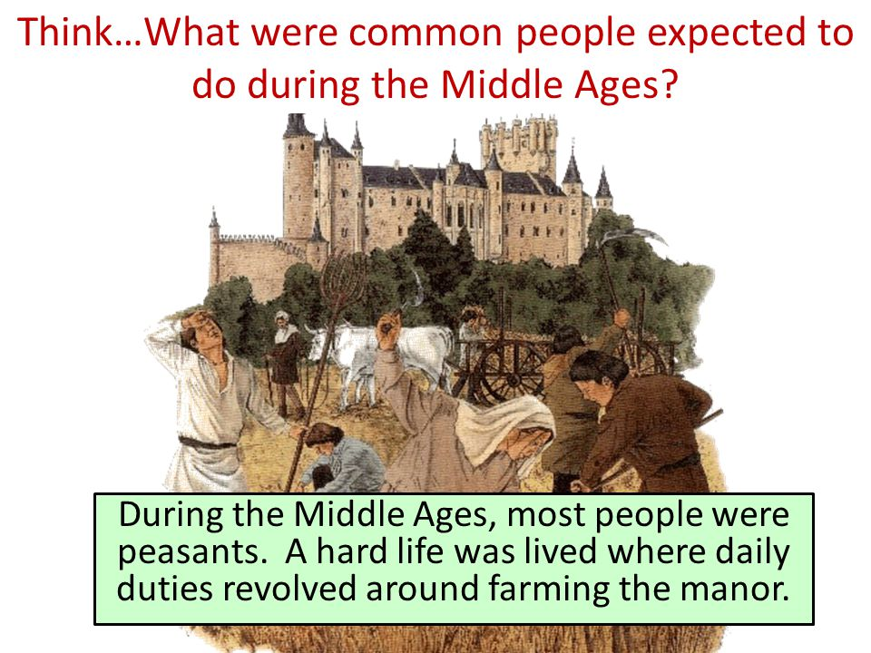 Think…What were common people expected to do during the Middle Ages