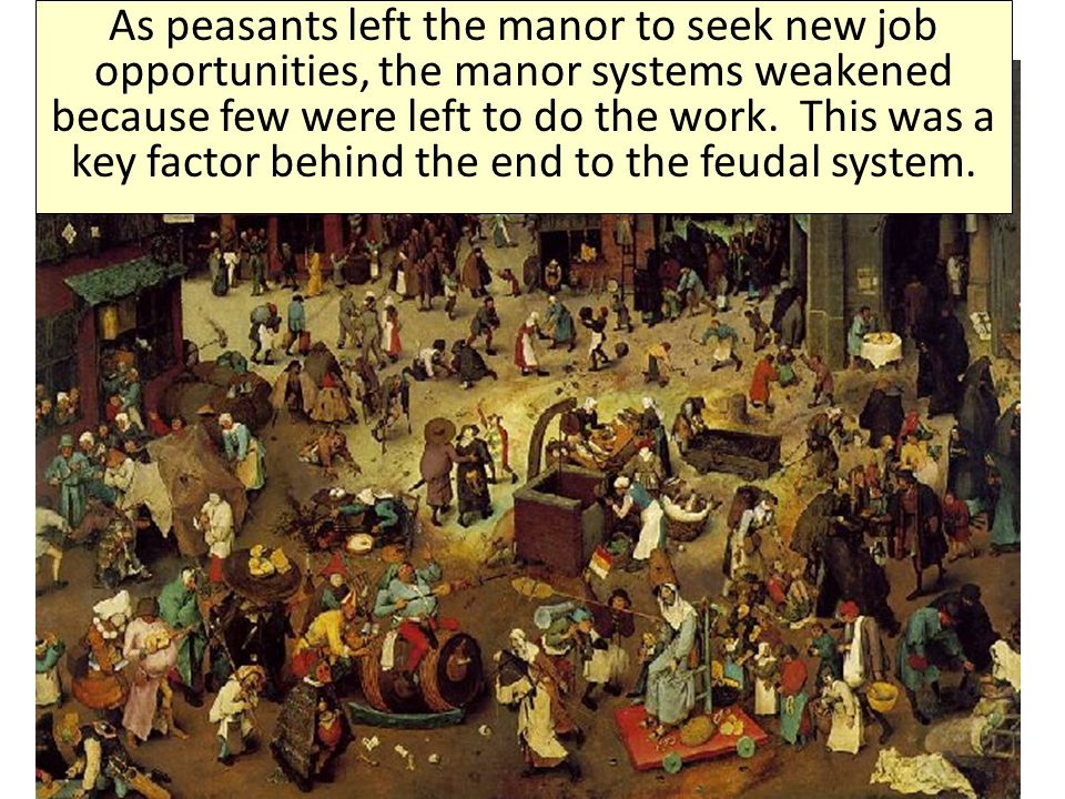 As peasants left the manor to seek new job opportunities, the manor systems weakened because few were left to do the work. This was a key factor behind the end to the feudal system.