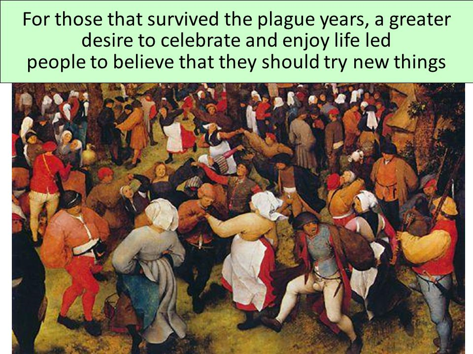 For those that survived the plague years, a greater desire to celebrate and enjoy life led people to believe that they should try new things