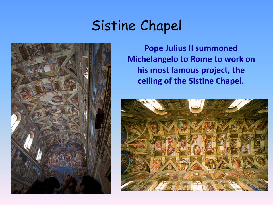 Sistine Chapel Pope Julius II summoned Michelangelo to Rome to work on his most famous project, the ceiling of the Sistine Chapel.