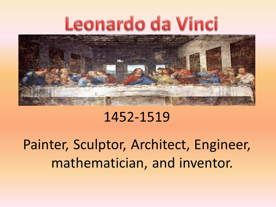 Painter, Sculptor, Architect, Engineer, mathematician, and inventor.