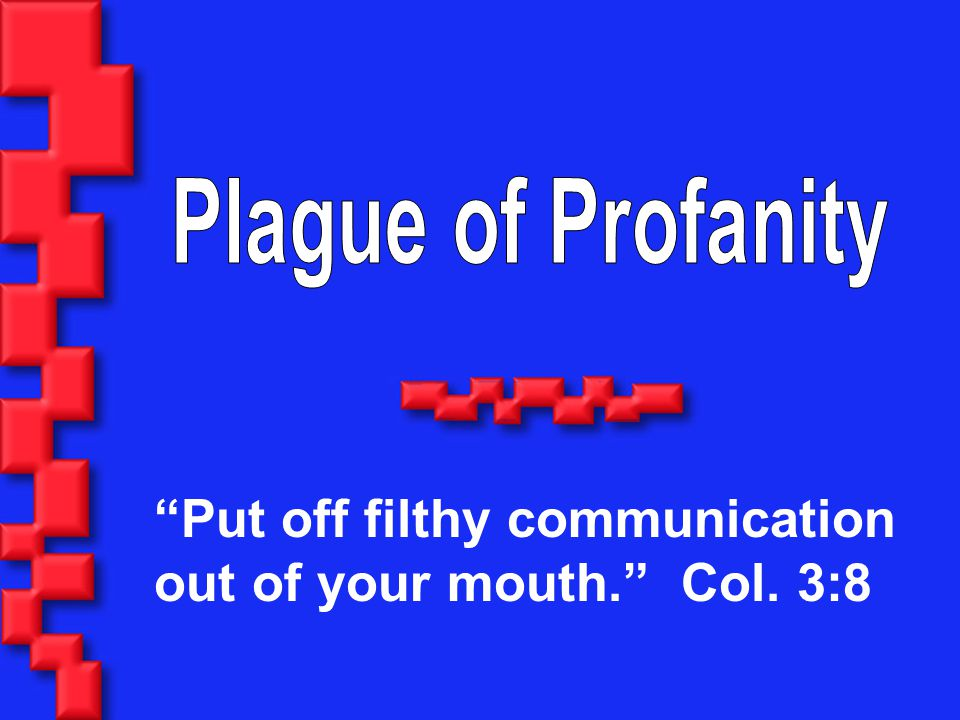 Put off filthy communication out of your mouth. Col. 3:8