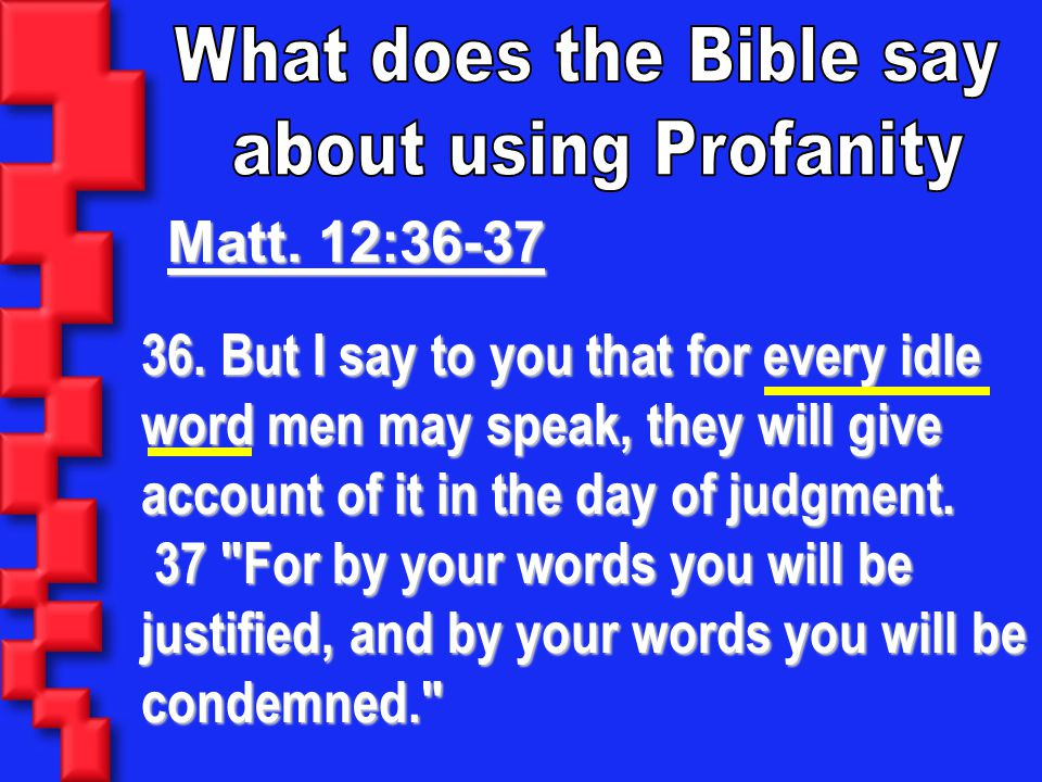 What does the Bible say about using Profanity. Matt. 12:36-37.
