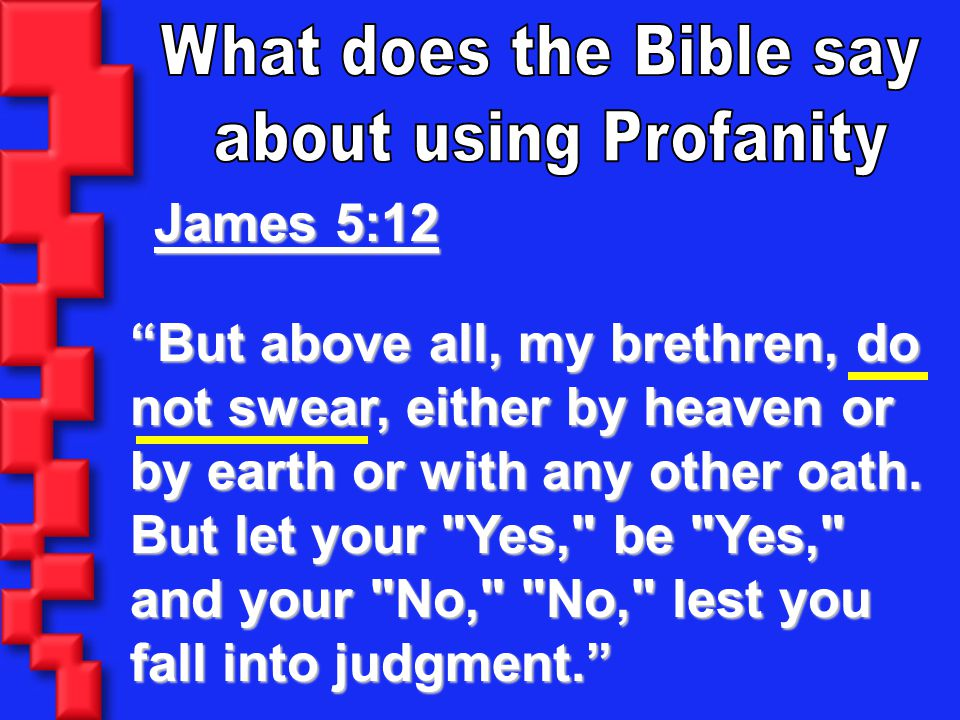 What does the Bible say about using Profanity. James 5:12.