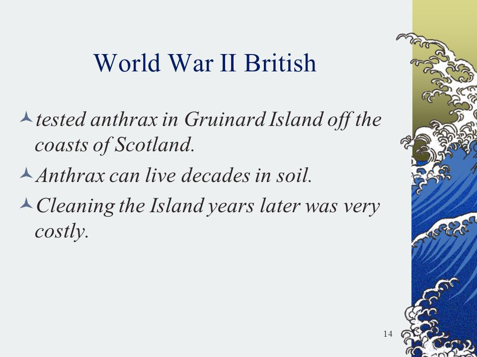 World War II British tested anthrax in Gruinard Island off the coasts of Scotland. Anthrax can live decades in soil.