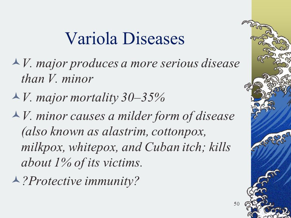 Variola Diseases V. major produces a more serious disease than V. minor. V. major mortality 30–35%