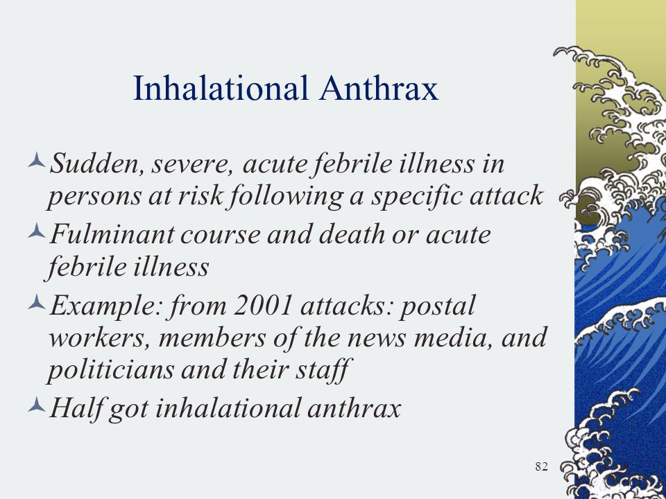 Inhalational Anthrax Sudden, severe, acute febrile illness in persons at risk following a specific attack.