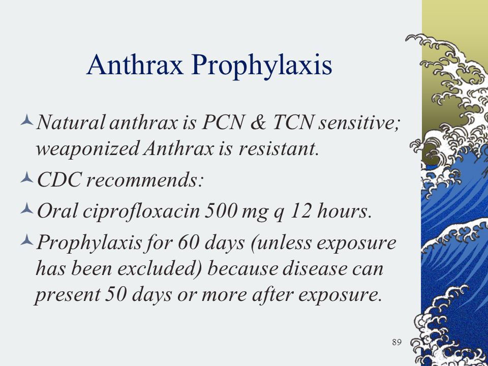 Anthrax Prophylaxis Natural anthrax is PCN & TCN sensitive; weaponized Anthrax is resistant. CDC recommends: