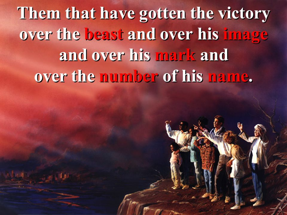 Them that have gotten the victory over the beast and over his image and over his mark and over the number of his name.