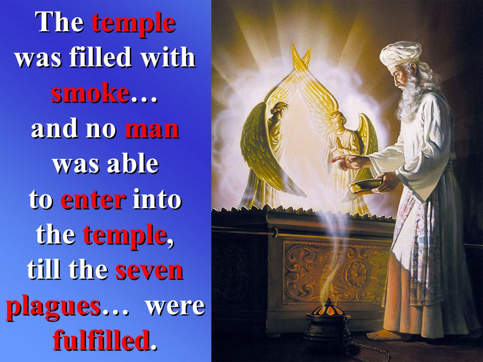The temple was filled with smoke… and no man was able to enter into the temple, till the seven plagues… were fulfilled.