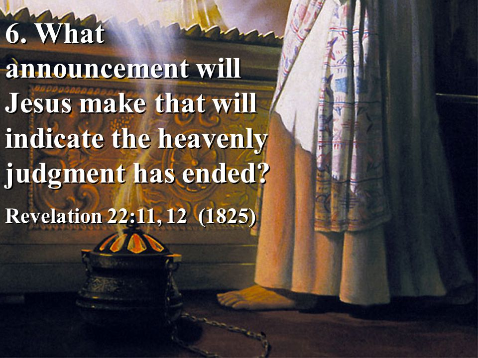 6. What announcement will Jesus make that will indicate the heavenly judgment has ended