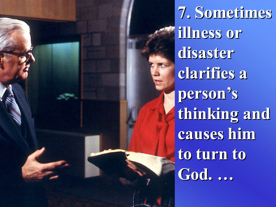 7. Sometimes illness or disaster clarifies a person's thinking and causes him to turn to God. …