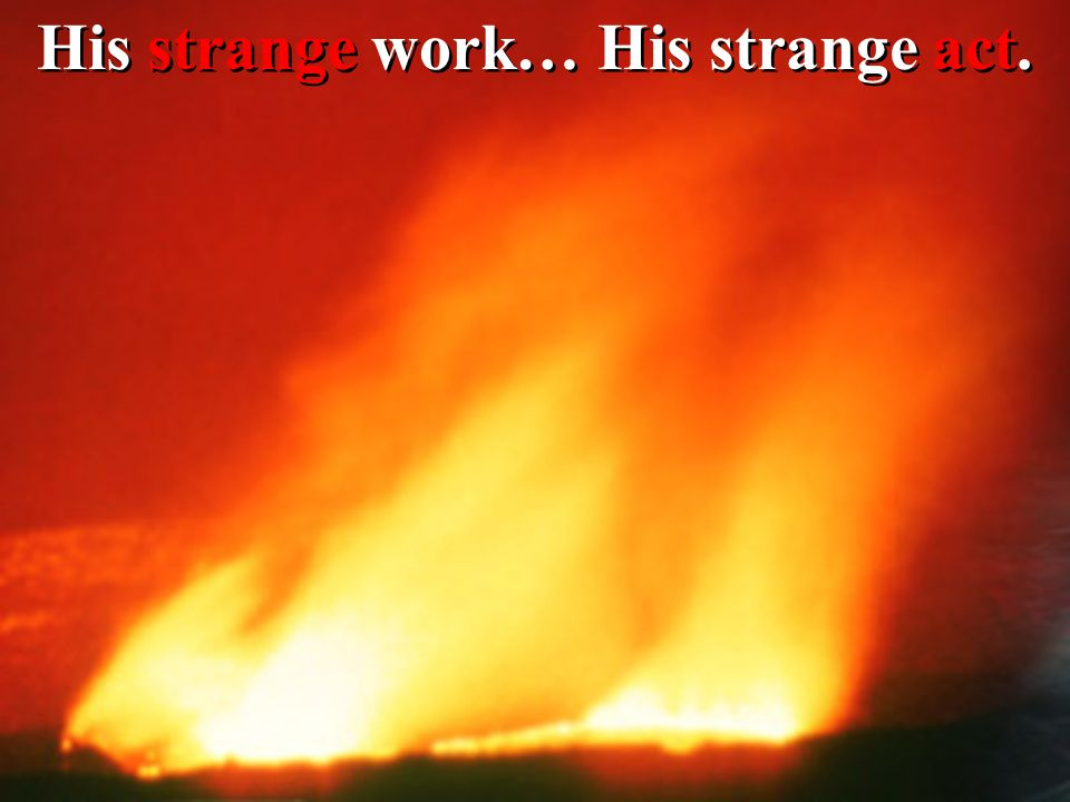 His strange work… His strange act.