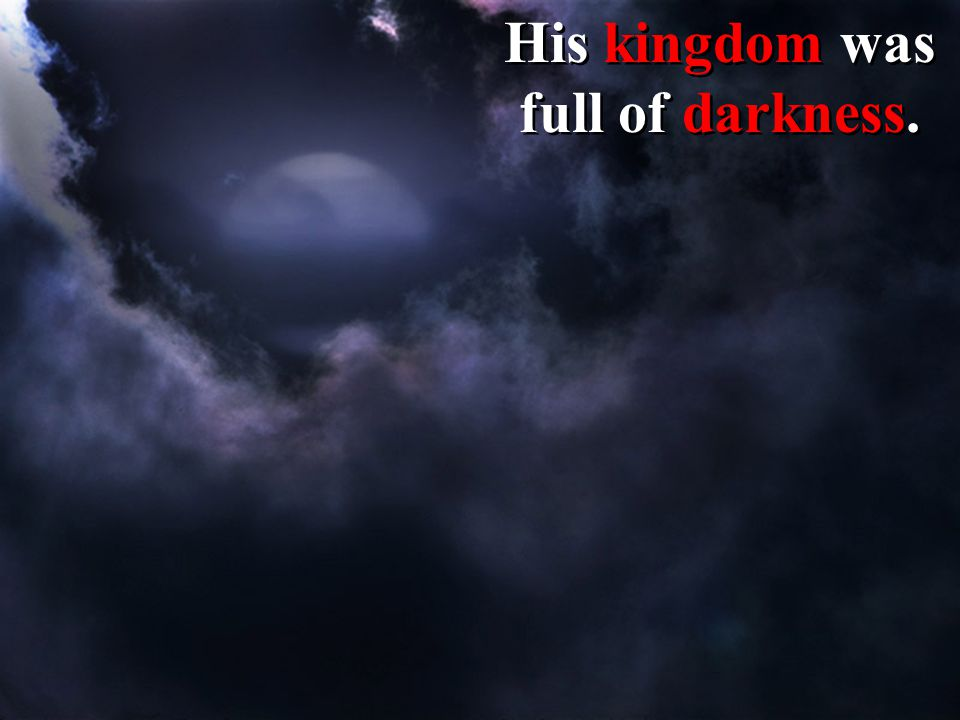 His kingdom was full of darkness.