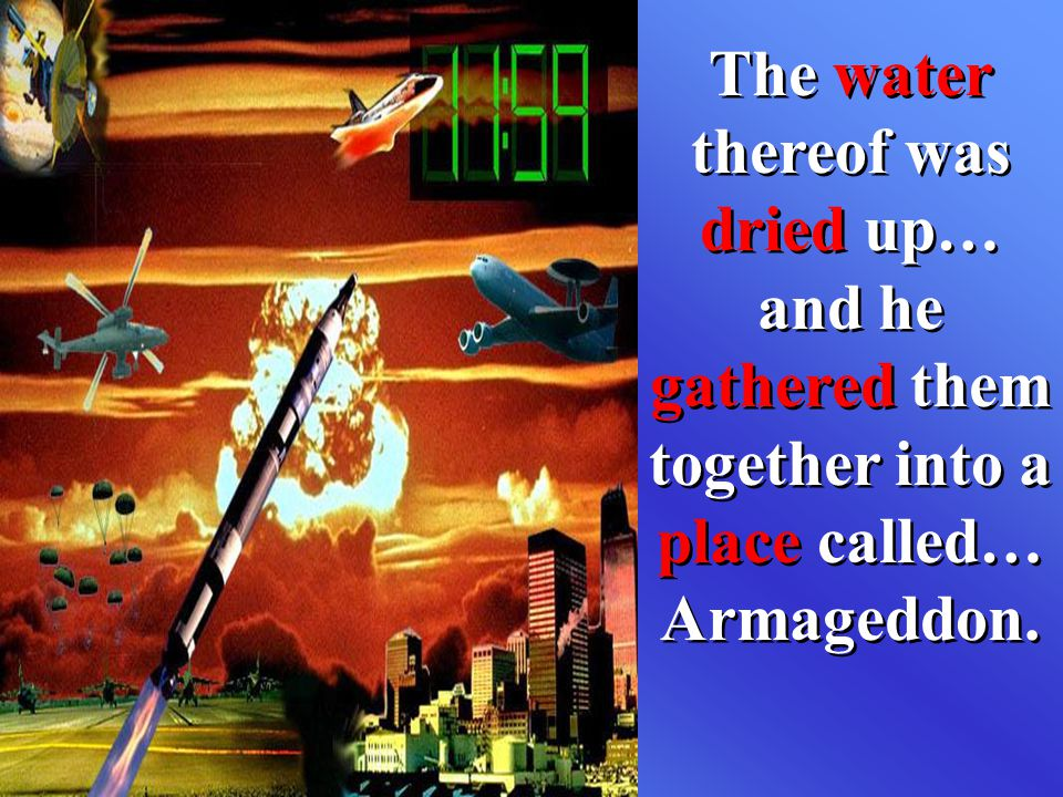 The water thereof was dried up… and he gathered them together into a place called… Armageddon.