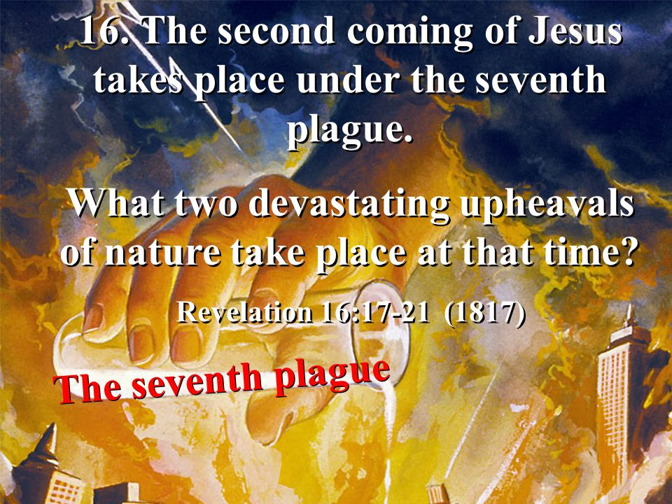 16. The second coming of Jesus takes place under the seventh plague.