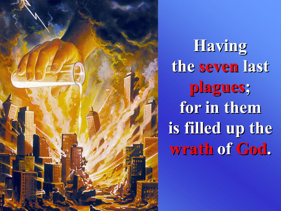 Having the seven last plagues; for in them is filled up the wrath of God.
