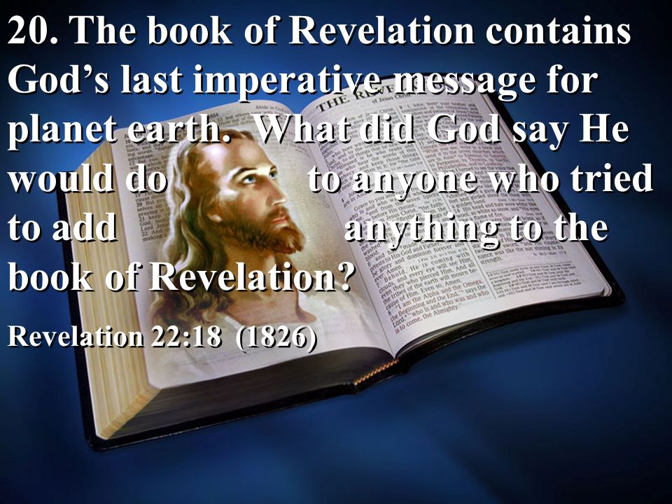 20. The book of Revelation contains God's last imperative message for planet earth. What did God say He would do to anyone who tried to add anything to the book of Revelation