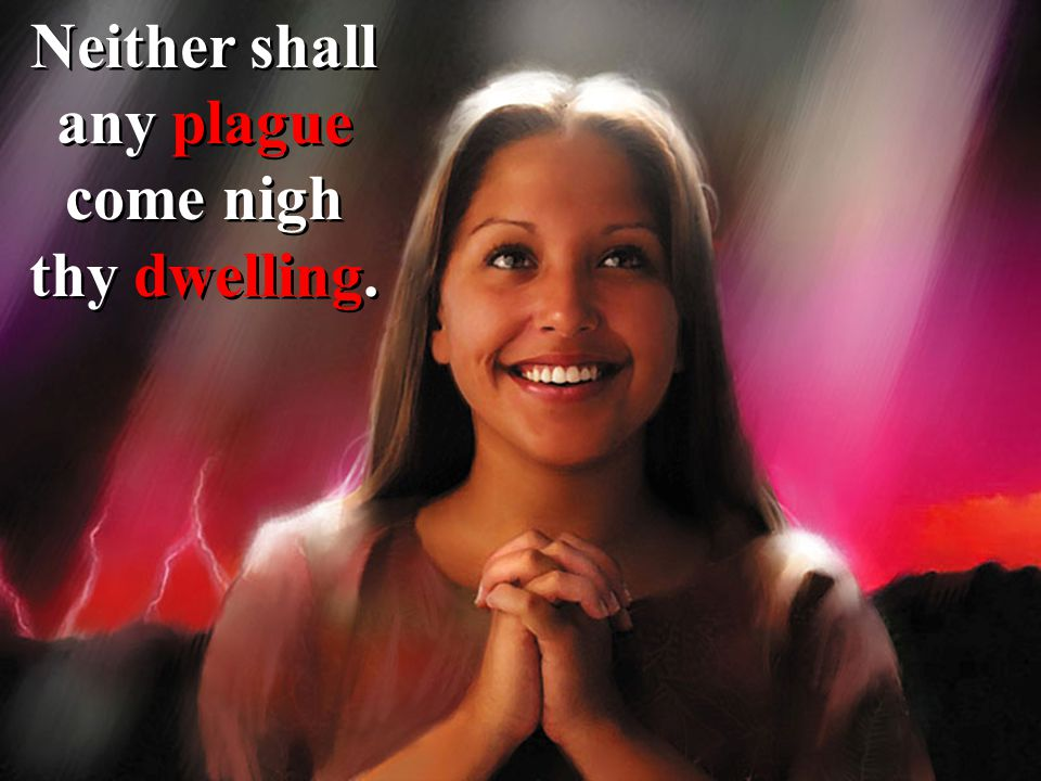 Neither shall any plague come nigh thy dwelling.