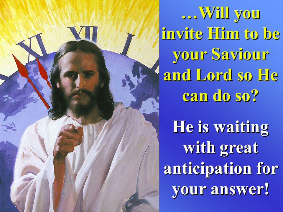 …Will you invite Him to be your Saviour and Lord so He can do so